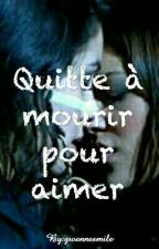 Quitte à mourir pour aimer by Littlegirl_62