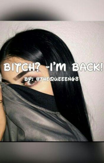 Bitch? - I'm Back!