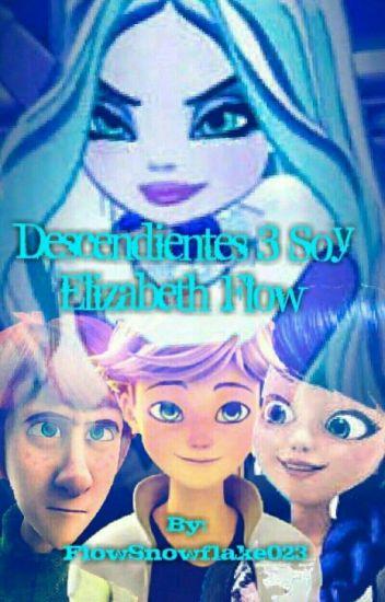 Descendientes 3 Soy Elizabeth Flow Primera Parte❄ (Terminada) #Wattys2017 ❄