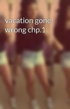 vacation gone wrong chp.1 by SWAG_QUEEN14