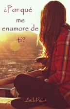 ¿Por qué me enamoré de ti?  by LittlePauu