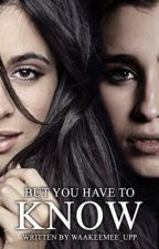 But You Have To Know | Camren Fanfic | ON HOLD by waakeemee_upp