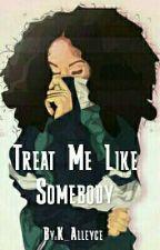Treat Me Like Somebody  by K_Alleyce
