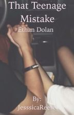 That Teenage Mistake (Ethan Dolan Fanfic) by JesssicaReese