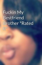 Fuckin My Bestfriend Brother *Rated R* by _SpeakingofKaay