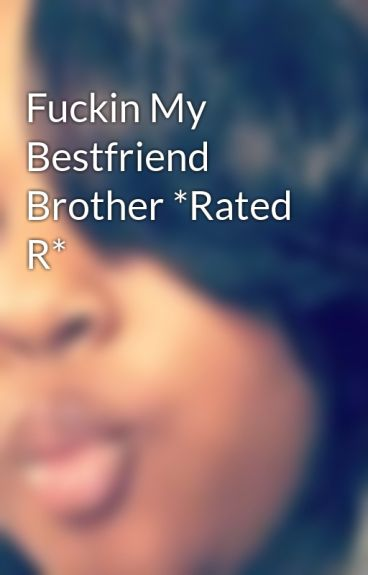 Fuckin My Bestfriend Brother *Rated R*