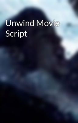 Unwind movie script unwind movie script page 1 wattpad for Read unwind online free