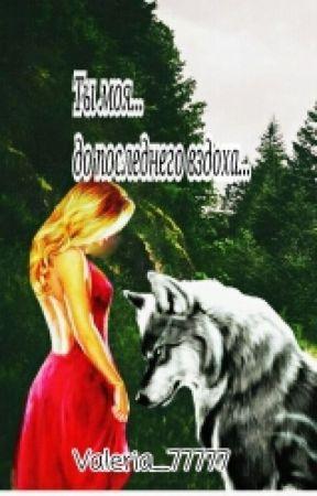 Ты моя...до последнего вздоха...[РЕДАКТИРУЕТСЯ] by Valeria_77777