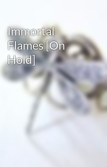 Immortal Flames [On Hold] by chagichagi