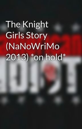 The Knight Girls Story (NaNoWriMo 2013) *on hold* by DestinyWriter94
