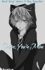 Oops, You're Mine (Bad Boy! Neko x Shy Reader) by NightimeSilence