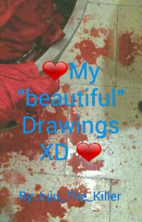 "❤My ""beautiful"" Drawings XD ❤ by Juju_The_Killer"
