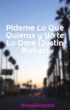 """Pideme Lo Que Quieras y Yo te Lo Dare (Justin Bieber) """"TERMINADA"""" by NovelsAdapted"""