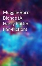 Muggle-Born Blonde (A Harry Potter Fan-Fiction) by madness124