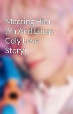 Meeting Him (Yn And Lucas Coly Love Story) by c1diazzz