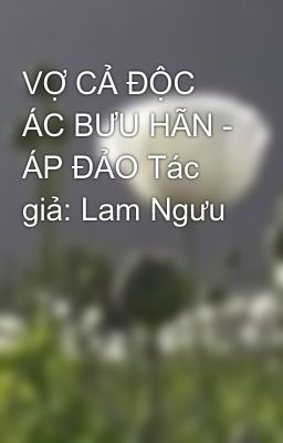 Đọc truyện VỢ CẢ ĐỘC ÁC BƯU HÃN - ÁP ĐẢO Tác giả: Lam Ngưu