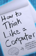 How to Think Like a Computer by SentientAndroid