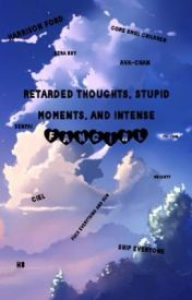 Retarded Thoughts, Stupid Moments, and Intense FANGIRL by readerholic101