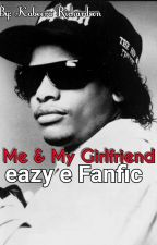 Me & My Girlfriend (Eazy E Fanfic) by KabeeraRichardson