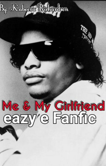 Me & My Girlfriend (Eazy E Fanfic)