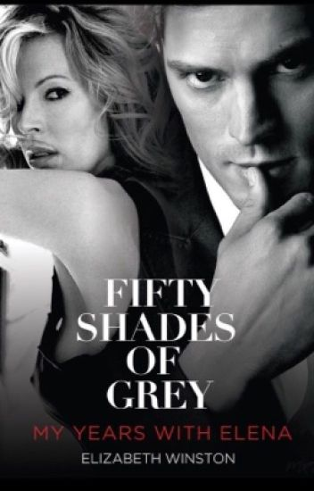 Fifty Shades Of Grey: My Years With Elena #Explicit [Fifty Shades] #fanfic