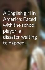 A English girl in America: Faced with the school player: a disaster waiting to happen. by Passion4reading