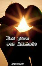 Era Para Ser Amizade (Na íntegra até 31/05 - Última Prorrogação) by JMoreiraa