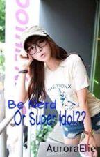 Be Nerd or Super Idol?? by AuroraElie