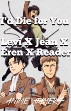 I'd Die for You      Levi X Jean X Eren X Reader by anime_gamer4