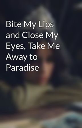 Bite My Lips and Close My Eyes, Take Me Away to Paradise by G4Y2H1T