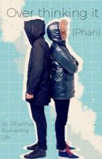 Over thinking it (Phan) by PhanHasRuinedMyLife