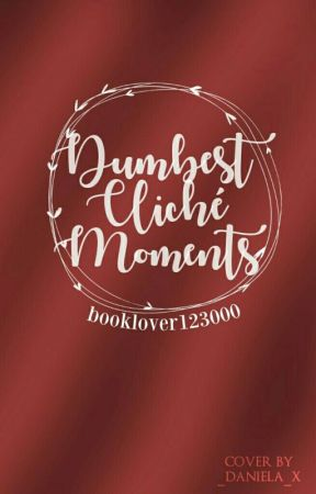 Dumbest Cliché Moments by BookLover12300