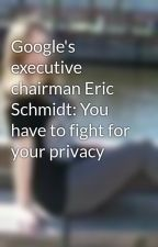 Google's executive chairman Eric Schmidt: You have to fight for your privacy by ShawnetteReynolds