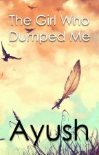 The Girl Who Dumped me by ayushthewriter