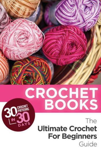 Crochet Books: 30 Crochet Patterns In 30 Days With The Ultimate Crochet Guide