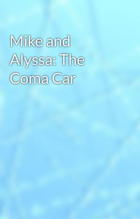 Mike and Alyssa: The Coma Car by Swirlygal96