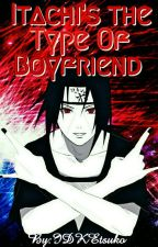 ❤Itachi's The Type Of Boyfriend {Book 1}❤ by IDKEtsuko