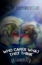 Who cares what they think  (A Lauroth fanfic) (Book 1) [COMPLETE] by JordynWritesStuff