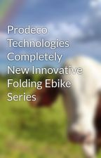 Prodeco Technologies Completely New Innovative Folding Ebike Series by flybetty19