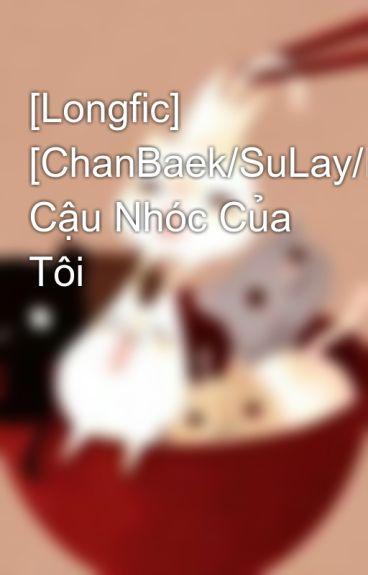 [Longfic] [ChanBaek/SuLay/HunHan/XiuChen] Cậu Nhóc Của Tôi