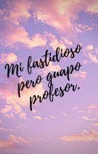 Mi fastidioso Pero Guapo Profesor. by Celi-Ara