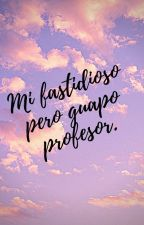Mi fastidioso Pero Guapo Profesor. by TelliBigSummer