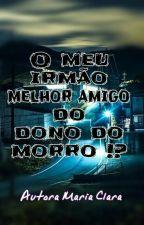 Meu Irmão O Melhor Amigo Do Dono Do Morro !? by MariaClaraMomberg