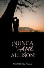 ¡Nunca te amé, Allison! [EDITANDO] by focusedangela