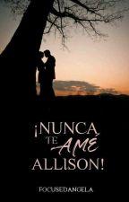 ¡Nunca te amé, Allison!  by focusedangela