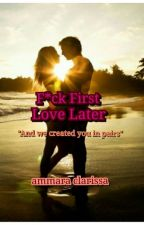 F*ck First,Love Later by AmmaraClarissa