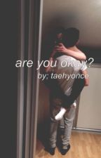 are you okay? || kim taehyung || by taehyonce