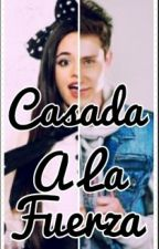Casada A La Fuerza |A.V| [TERMINADA] [EDITANDO]  by AleVillal19
