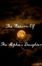 The Return of The Alphas Daughter by Sophia2334