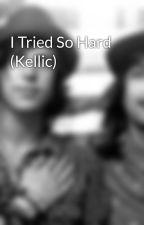 I Tried So Hard (Kellic) by kellsvickellic